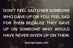 Don't feel sad over someone who gave up on you. Feel sad for them ...
