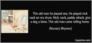 ... , give a dog a bone, This old man came rolling home. - Nursery Rhymes