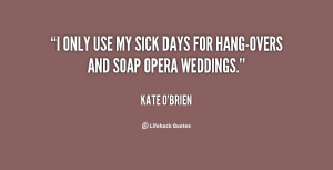 only use my sick days for hang-overs and soap opera weddings.