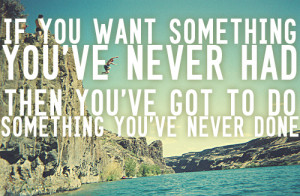 If you want something you never had before, you have to do something ...