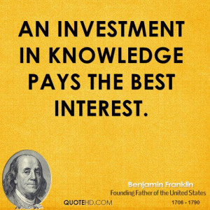 An investment in knowledge pays the best interest.