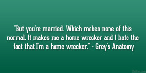"... wrecker and I hate the fact that I'm a home wrecker."" – Grey's"