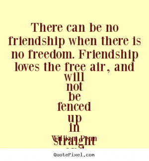 ... friendship when there is no.. William Penn greatest friendship quotes