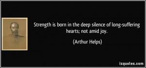 ... deep silence of long-suffering hearts; not amid joy. - Arthur Helps