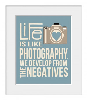 Life is like photography. We develop from the negatives .