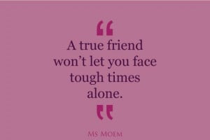 true friends won't leave you to face tough times alone | quote | Ms ...