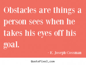 ... his eyes off his goal. E. Joseph Cossman great motivational quote
