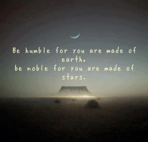Be humble for you are made of earth,