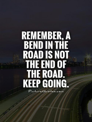 ... in the road is not the end of the road. Keep going Picture Quote #1