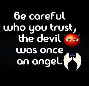 be careful who you trust the devil was once an angel