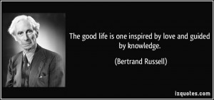 ... is one inspired by love and guided by knowledge. - Bertrand Russell