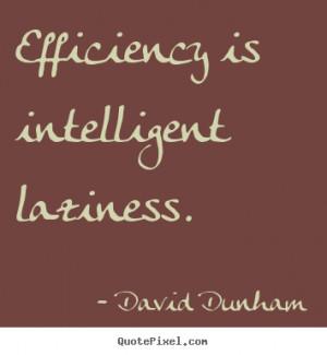 Efficiency is intelligent laziness. David Dunham inspirational quotes