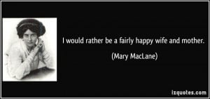 would rather be a fairly happy wife and mother. - Mary MacLane