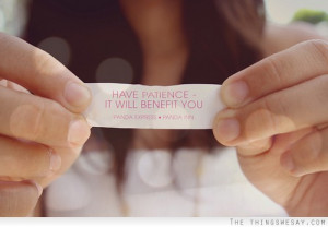 Have patience it will benefit you