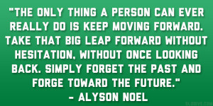 The only thing a person can ever really do is keep moving forward ...