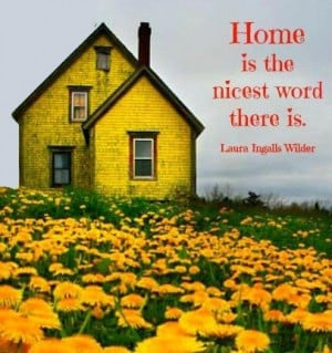 Home is the nicest word there is. ― Laura Ingalls Wilder # ...