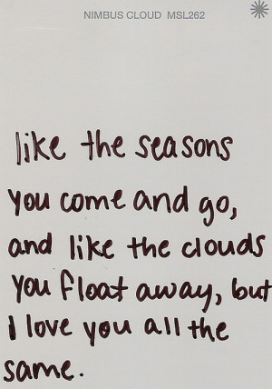 ... go, and like the clouds you float away , but i love you all the some