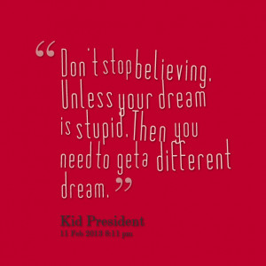 Quotes Picture: don't stop believing unless your dream is stupid then ...