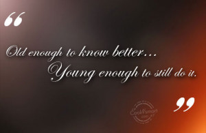 Funny Birthday Quotes Quote: Old enough to know better…Young enough ...