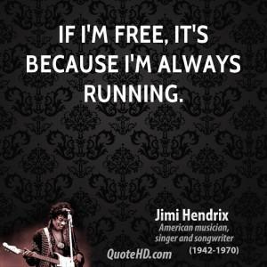If I'm free, it's because I'm always running.