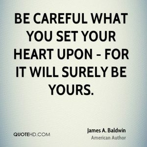 Be careful what you set your heart upon - for it will surely be yours.
