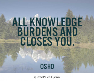 ... quote - All knowledge burdens and closes you. - Inspirational quotes