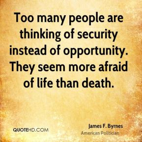 Too many people are thinking of security instead of opportunity. They ...