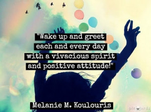 Wake up and greet each and every day with a vivacious spirit and ...