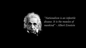 Nationalism is an infantile disease. It is the measles of mankind ...
