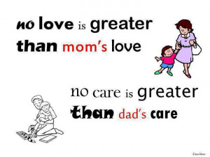 No love is greater than mom's love .No care is greater than dad's ...