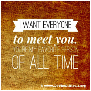 ... want everyone to meet you. You're my favorite person of all time