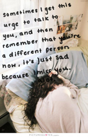 re a different person now it s just sad because i miss you alot