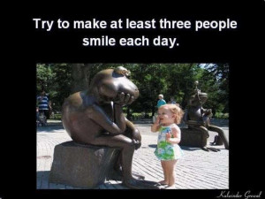 Try to make atleast three people smile everyday
