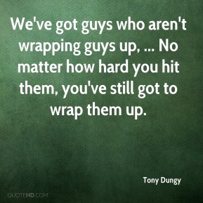 Tony Dungy - We've got guys who aren't wrapping guys up, ... No matter ...