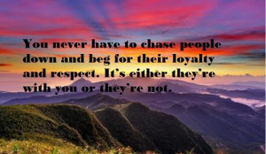 You never have to chase people down and beg for their loyalty and ...
