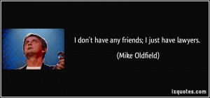 quote-i-don-t-have-any-friends-i-just-have-lawyers-mike-oldfield ...