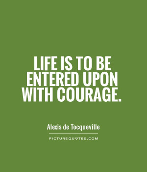 Life Quotes Courage Quotes Alexis De Tocqueville Quotes