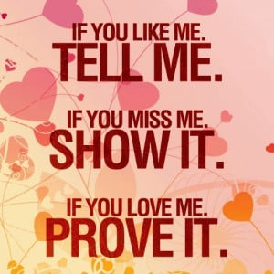 ... like me, tell me.if you miss me, show it.if you ♥ me, prove it