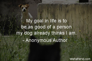 dog-My goal in life is to be as good of a person my dog already thinks ...