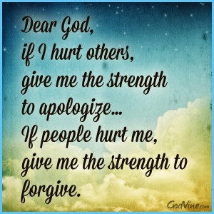 Dear God,if I hurt others,give me the strength to apologize…If ...