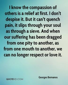 Georges Bernanos - I know the compassion of others is a relief at ...