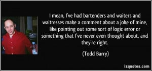 had bartenders and waiters and waitresses make a comment about a joke ...