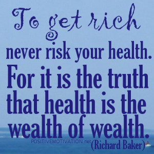 GET RICH QUOTES.To get rich never risk your health. For it is the ...