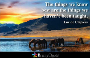 ... we know best are the things we haven't been taught. - Luc de Clapiers