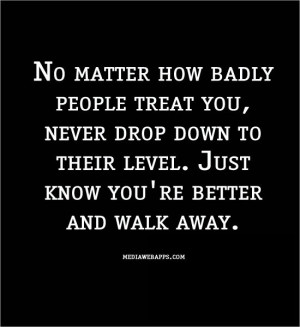 badly people treat you, never drop down to their level. Just know you ...