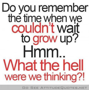 ... We Couldn't Wait To Grow Up! Hmm.. What The Hell Were We Thinking