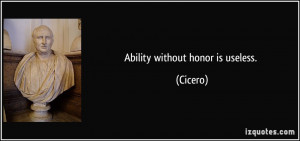 Ability without honor is useless. - Cicero