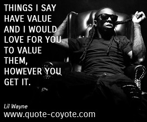 Lil Wayne - Things I say have value and I would love for you to value ...