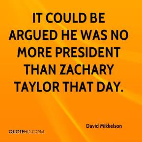 ... could be argued he was no more president than Zachary Taylor that day