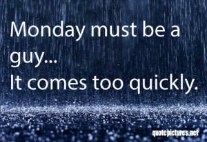 Monday-Quotes-Monday-must-be-a-guy-it-comes-too-quickly.jpg